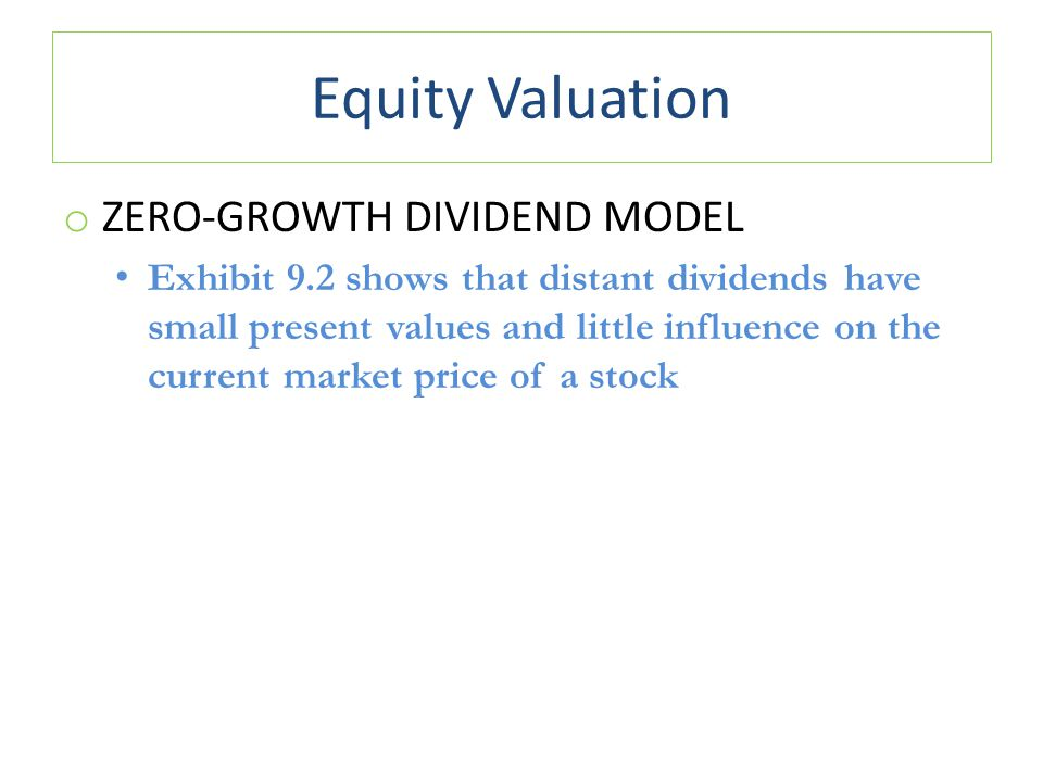 Equity Valuation o ZERO-GROWTH DIVIDEND MODEL Exhibit 9.2 shows that distant dividends have small present values and little influence on the current m