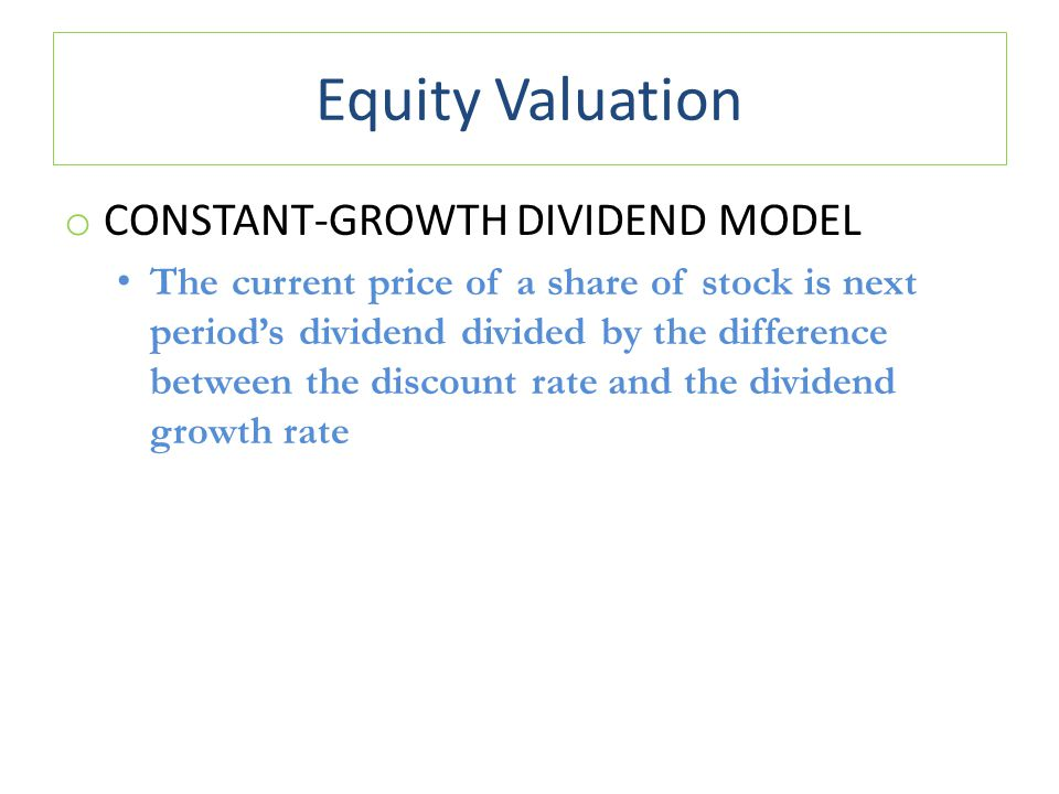 Equity Valuation o CONSTANT-GROWTH DIVIDEND MODEL The current price of a share of stock is next period's dividend divided by the difference between th