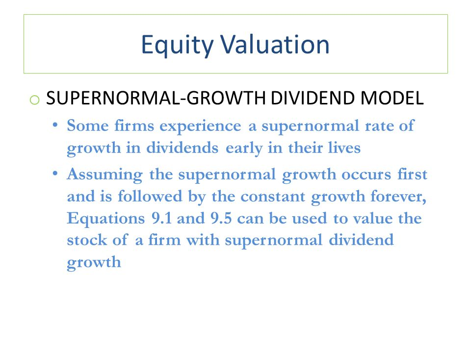 Equity Valuation o SUPERNORMAL-GROWTH DIVIDEND MODEL Some firms experience a supernormal rate of growth in dividends early in their lives Assuming the
