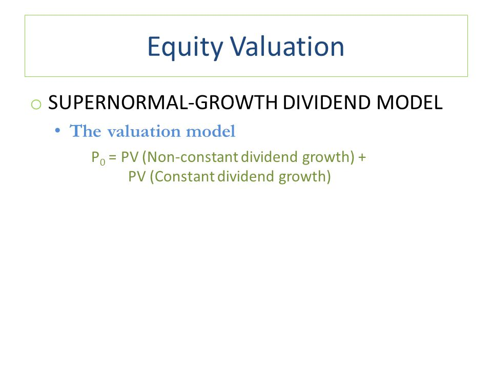 Equity Valuation o SUPERNORMAL-GROWTH DIVIDEND MODEL The valuation model P 0 = PV (Non-constant dividend growth) + PV (Constant dividend growth)