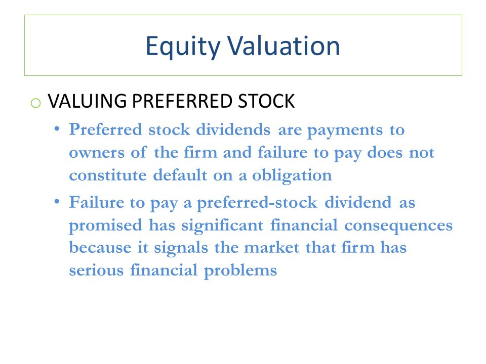 Equity Valuation o VALUING PREFERRED STOCK Preferred stock dividends are payments to owners of the firm and failure to pay does not constitute default