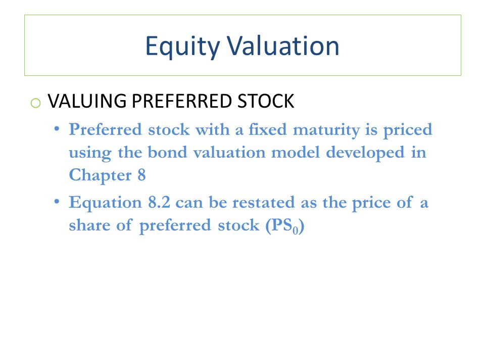 Equity Valuation o VALUING PREFERRED STOCK Preferred stock with a fixed maturity is priced using the bond valuation model developed in Chapter 8 Equat