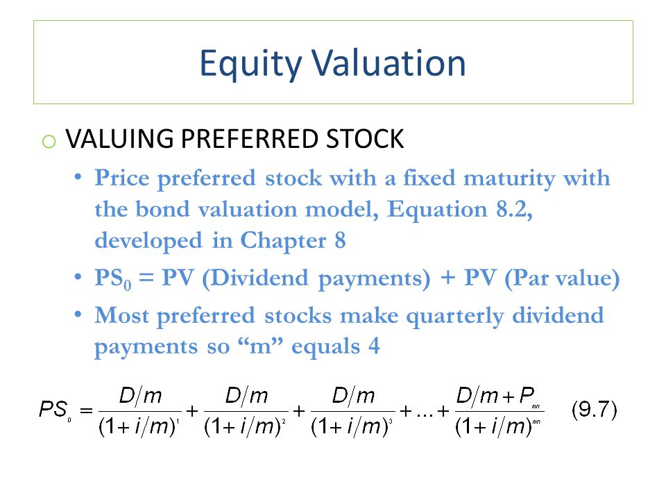 Equity Valuation o VALUING PREFERRED STOCK Price preferred stock with a fixed maturity with the bond valuation model, Equation 8.2, developed in Chapter 8 PS 0 = PV (Dividend payments) + PV (Par value) Most preferred stocks make quarterly dividend payments so m equals 4