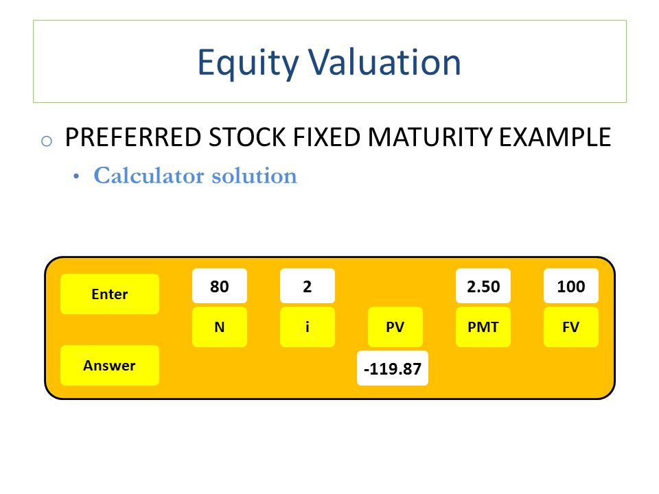 Equity Valuation o PREFERRED STOCK FIXED MATURITY EXAMPLE Calculator solution Enter Answer NiPMTPVFV 8022.50100 -119.87
