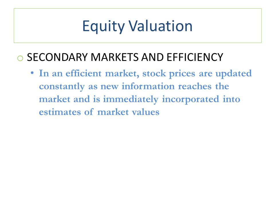 Equity Valuation o SECONDARY MARKETS AND EFFICIENCY In an efficient market, stock prices are updated constantly as new information reaches the market and is immediately incorporated into estimates of market values