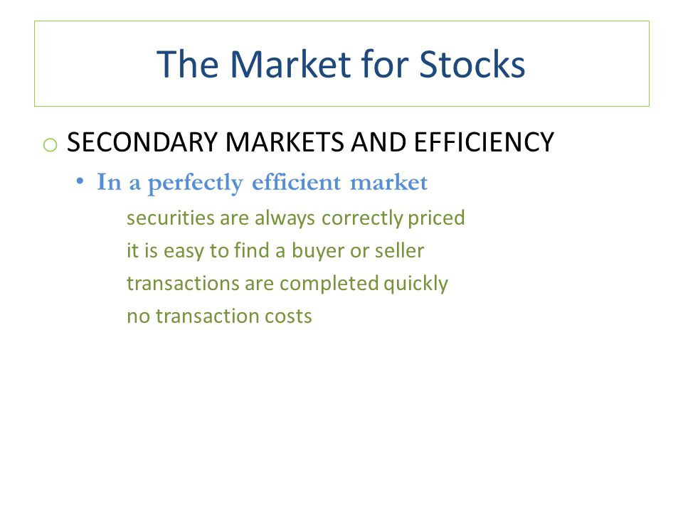 The Market for Stocks o SECONDARY MARKETS AND EFFICIENCY In a perfectly efficient market securities are always correctly priced it is easy to find a buyer or seller transactions are completed quickly no transaction costs