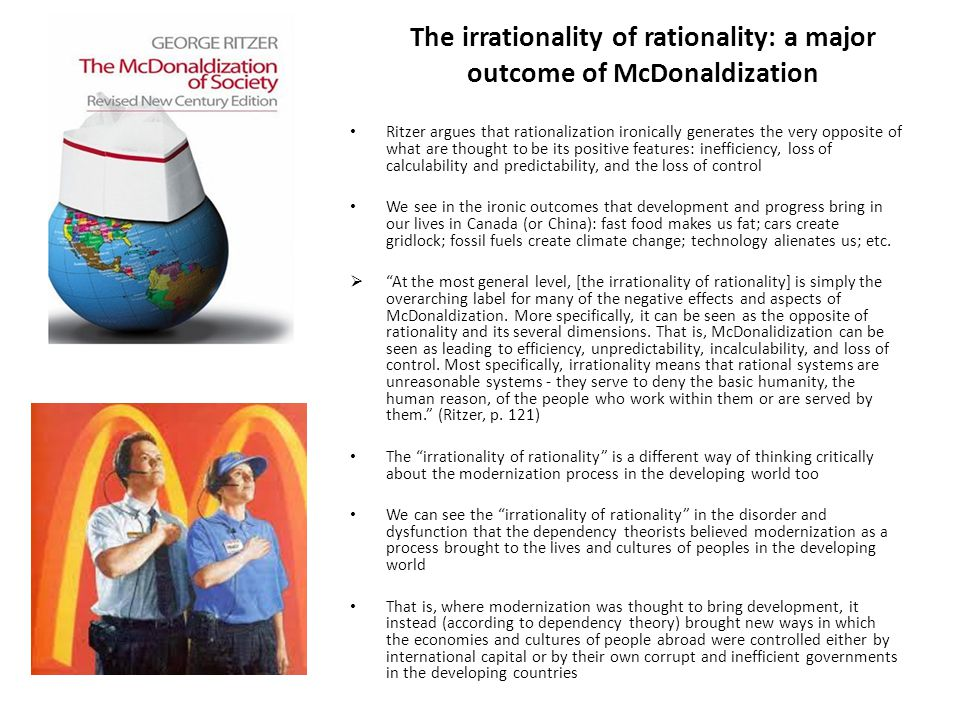 The irrationality of rationality: a major outcome of McDonaldization Ritzer argues that rationalization ironically generates the very opposite of what