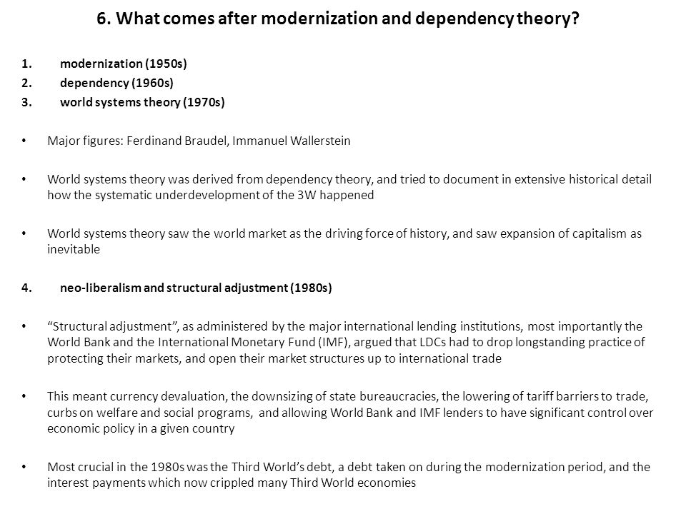 6. What comes after modernization and dependency theory? 1.modernization (1950s) 2.dependency (1960s) 3.world systems theory (1970s) Major figures: Fe