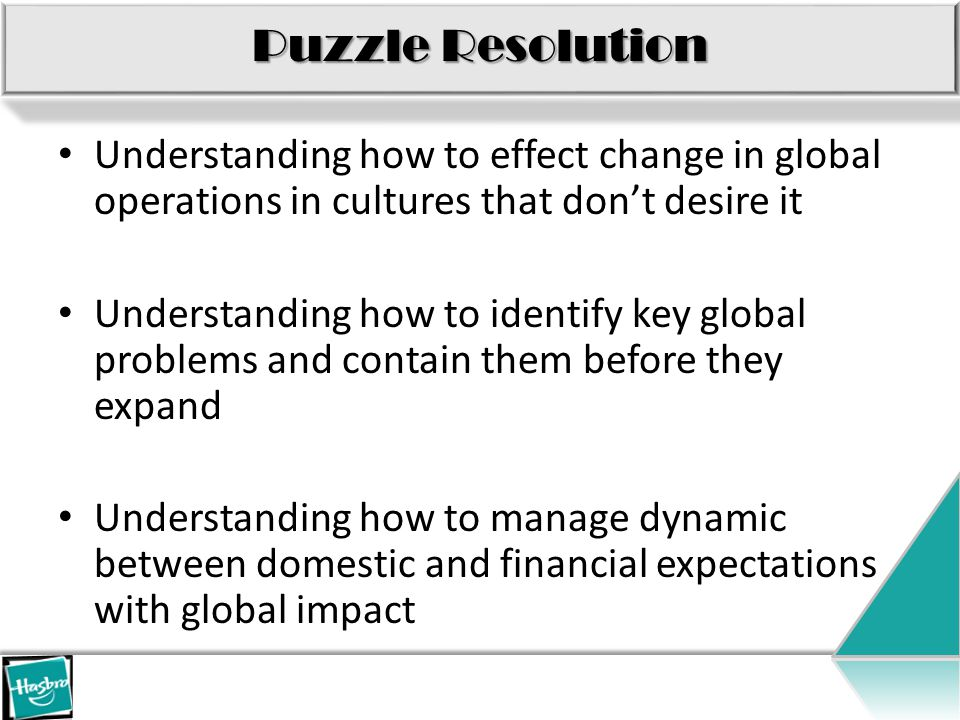Puzzle Resolution Understanding how to effect change in global operations in cultures that don't desire it Understanding how to identify key global problems and contain them before they expand Understanding how to manage dynamic between domestic and financial expectations with global impact
