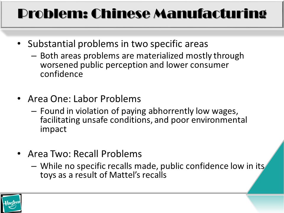 Problem: Chinese Manufacturing Substantial problems in two specific areas – Both areas problems are materialized mostly through worsened public perception and lower consumer confidence Area One: Labor Problems – Found in violation of paying abhorrently low wages, facilitating unsafe conditions, and poor environmental impact Area Two: Recall Problems – While no specific recalls made, public confidence low in its toys as a result of Mattel's recalls