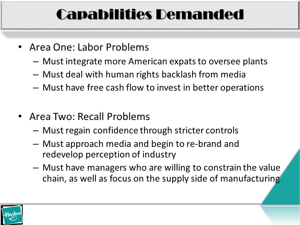 Capabilities Demanded Area One: Labor Problems – Must integrate more American expats to oversee plants – Must deal with human rights backlash from media – Must have free cash flow to invest in better operations Area Two: Recall Problems – Must regain confidence through stricter controls – Must approach media and begin to re-brand and redevelop perception of industry – Must have managers who are willing to constrain the value chain, as well as focus on the supply side of manufacturing