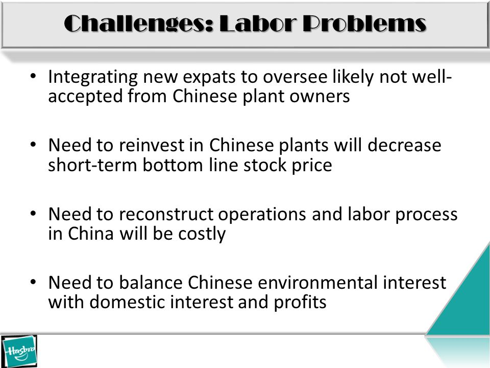 Challenges: Labor Problems Integrating new expats to oversee likely not well- accepted from Chinese plant owners Need to reinvest in Chinese plants will decrease short-term bottom line stock price Need to reconstruct operations and labor process in China will be costly Need to balance Chinese environmental interest with domestic interest and profits