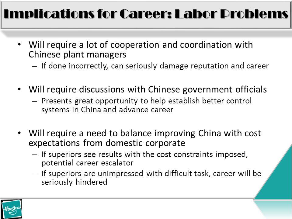 Implications for Career: Labor Problems Will require a lot of cooperation and coordination with Chinese plant managers – If done incorrectly, can seriously damage reputation and career Will require discussions with Chinese government officials – Presents great opportunity to help establish better control systems in China and advance career Will require a need to balance improving China with cost expectations from domestic corporate – If superiors see results with the cost constraints imposed, potential career escalator – If superiors are unimpressed with difficult task, career will be seriously hindered
