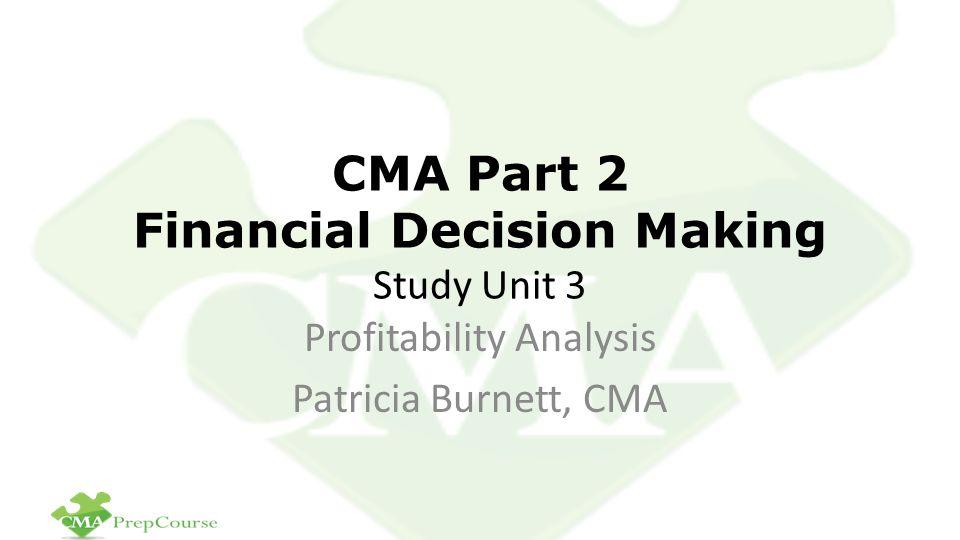 CMA Part 2 Financial Decision Making Study Unit 3 Profitability Analysis Patricia Burnett, CMA