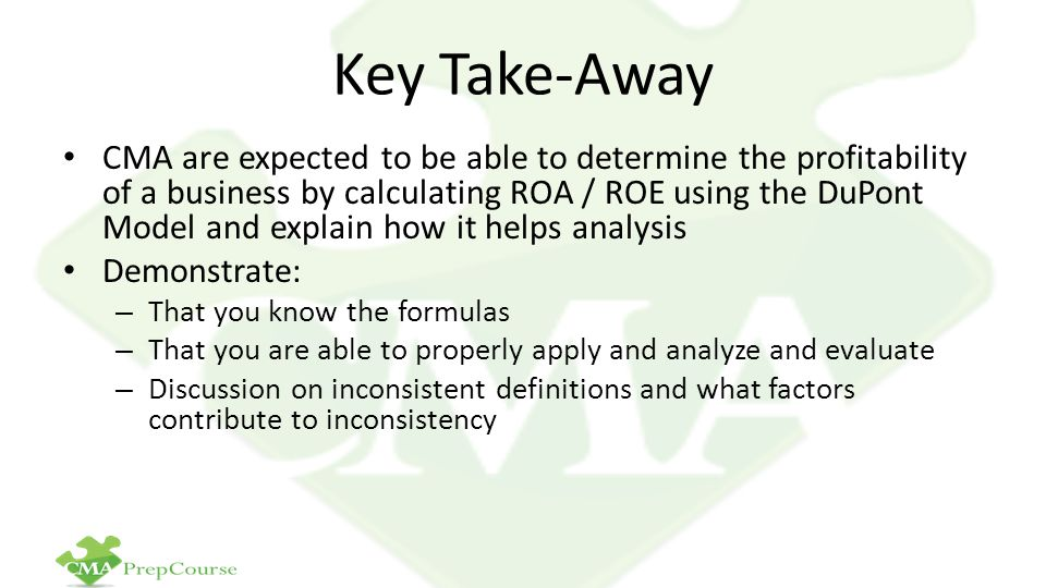 Key Take-Away CMA are expected to be able to determine the profitability of a business by calculating ROA / ROE using the DuPont Model and explain how