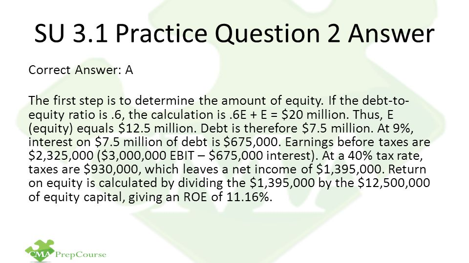 SU 3.1 Practice Question 2 Answer Correct Answer: A The first step is to determine the amount of equity. If the debt-to- equity ratio is.6, the calcul