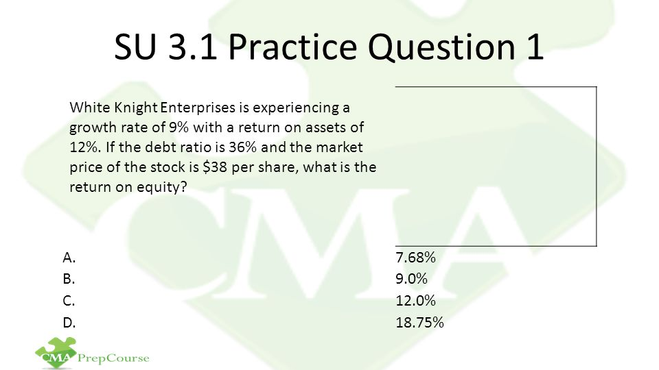 SU 3.1 Practice Question 1 White Knight Enterprises is experiencing a growth rate of 9% with a return on assets of 12%. If the debt ratio is 36% and t