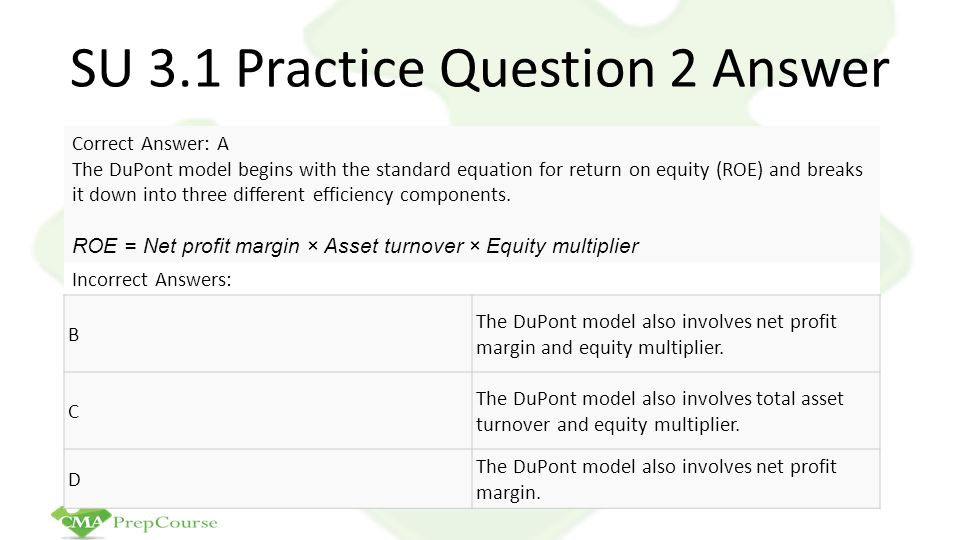 SU 3.1 Practice Question 2 Answer Correct Answer: A The DuPont model begins with the standard equation for return on equity (ROE) and breaks it down i