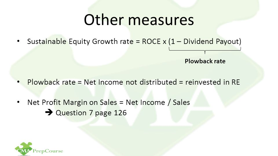 Other measures Sustainable Equity Growth rate = ROCE x (1 – Dividend Payout) Plowback rate = Net Income not distributed = reinvested in RE Net Profit