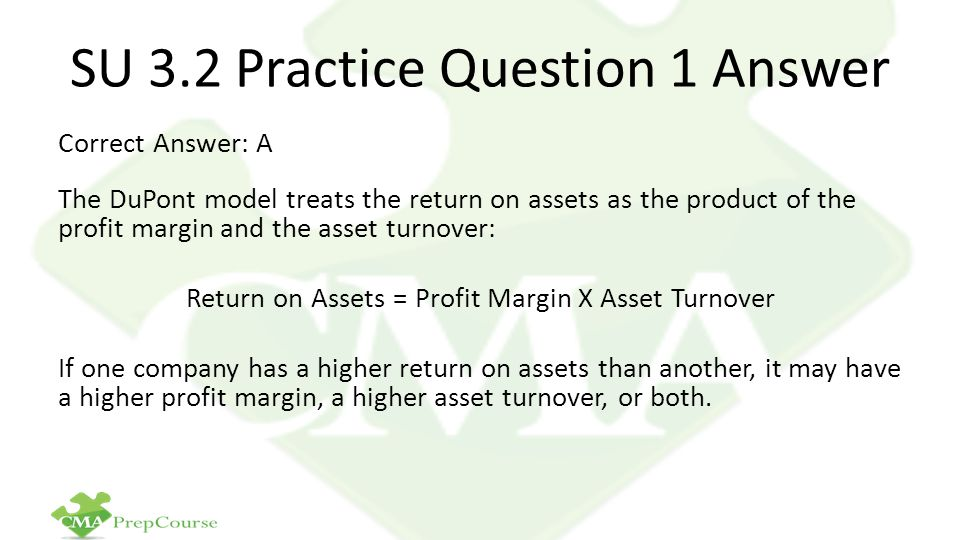 SU 3.2 Practice Question 1 Answer Correct Answer: A The DuPont model treats the return on assets as the product of the profit margin and the asset tur