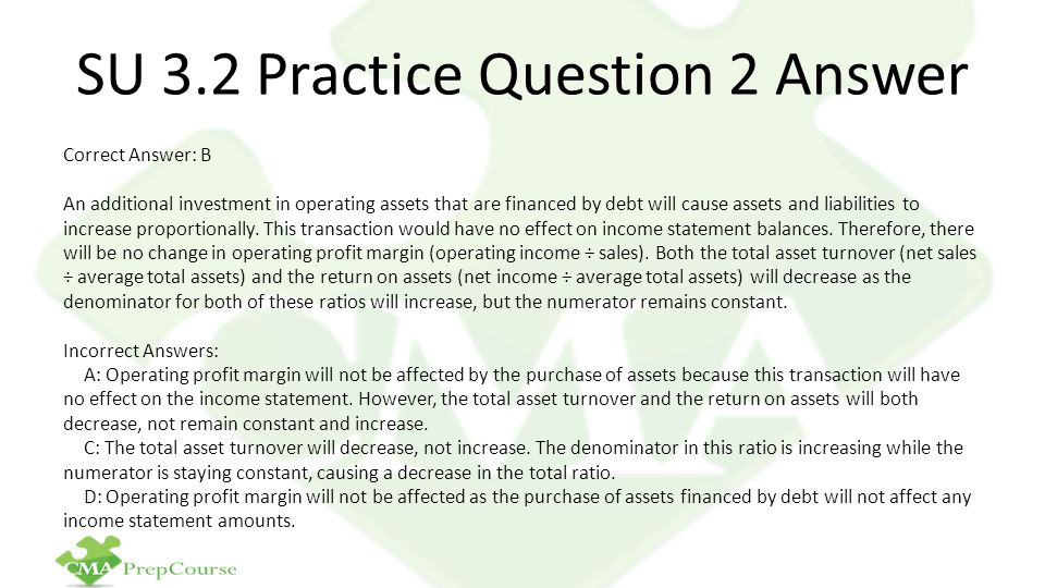 SU 3.2 Practice Question 2 Answer Correct Answer: B An additional investment in operating assets that are financed by debt will cause assets and liabi