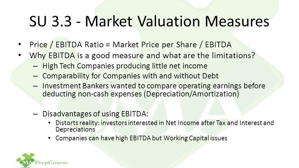 SU 3.3 - Market Valuation Measures Price / EBITDA Ratio = Market Price per Share / EBITDA Why EBITDA is a good measure and what are the limitations? –