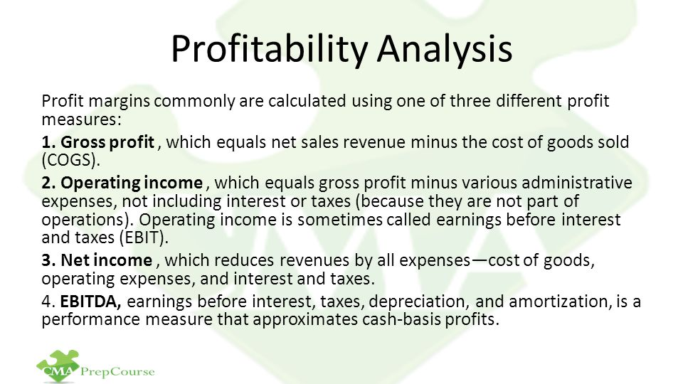 Profitability Analysis Profit margins commonly are calculated using one of three different profit measures: 1. Gross profit, which equals net sales re
