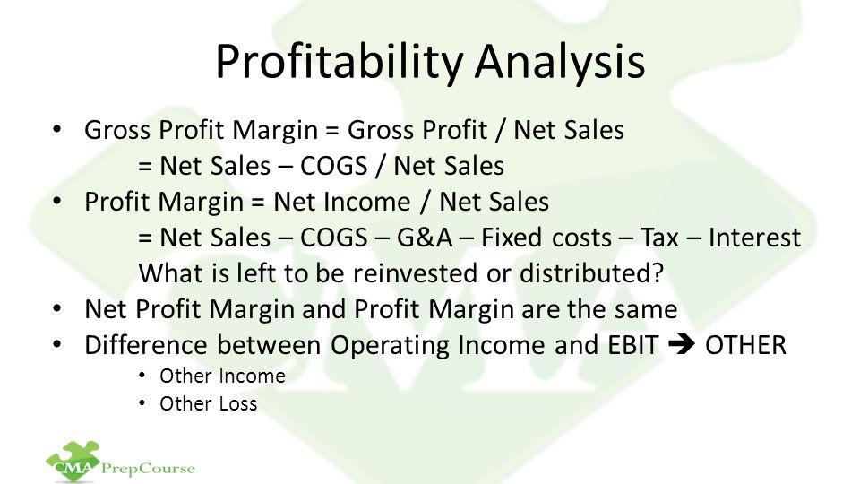 Profitability Analysis Gross Profit Margin = Gross Profit / Net Sales = Net Sales – COGS / Net Sales Profit Margin = Net Income / Net Sales = Net Sale