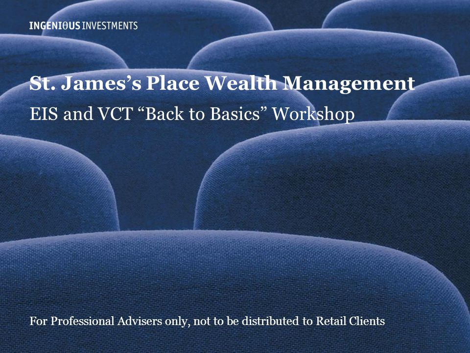 """Slide 0 Ingenious Investmentswww.ingeniousmedia.co.uk St. James's Place Wealth Management EIS and VCT """"Back to Basics"""" Workshop For Professional Advis"""