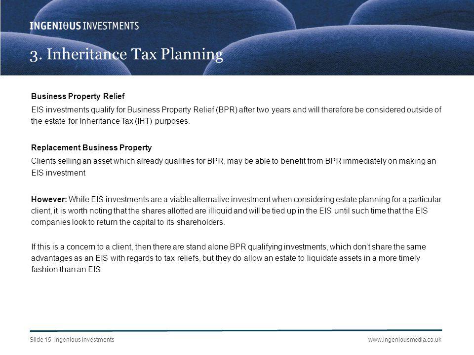 Slide 15 Ingenious Investmentswww.ingeniousmedia.co.uk 3. Inheritance Tax Planning Business Property Relief EIS investments qualify for Business Prope