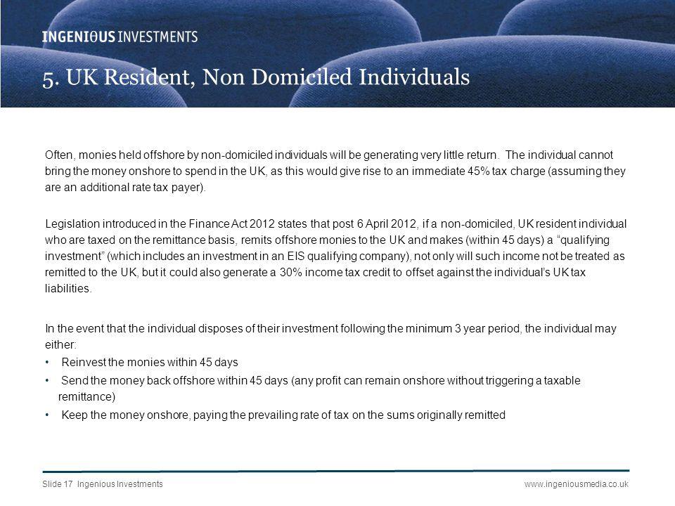 Slide 17 Ingenious Investmentswww.ingeniousmedia.co.uk 5. UK Resident, Non Domiciled Individuals Often, monies held offshore by non-domiciled individu