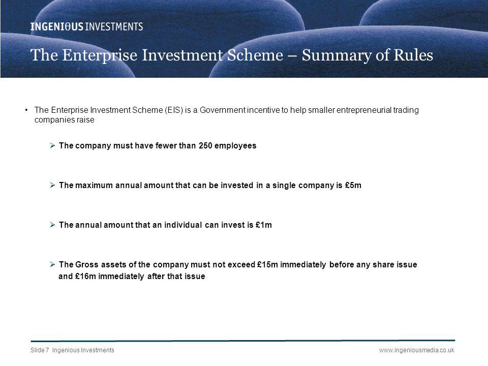Slide 7 Ingenious Investmentswww.ingeniousmedia.co.uk The Enterprise Investment Scheme – Summary of Rules The Enterprise Investment Scheme (EIS) is a