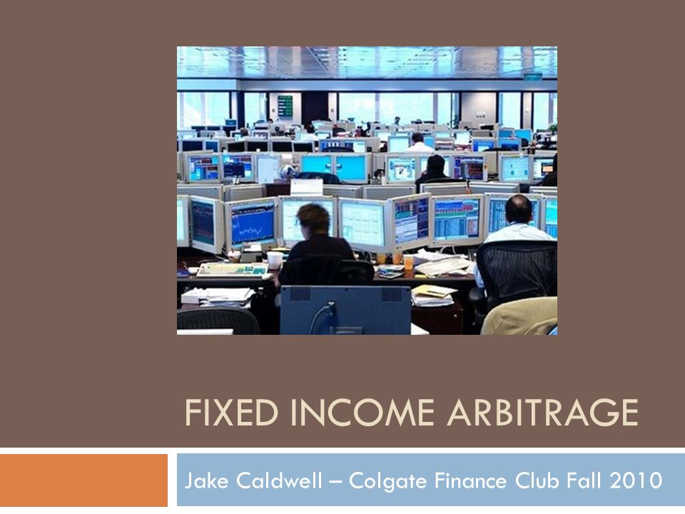 FIXED INCOME ARBITRAGE Jake Caldwell – Colgate Finance Club Fall 2010