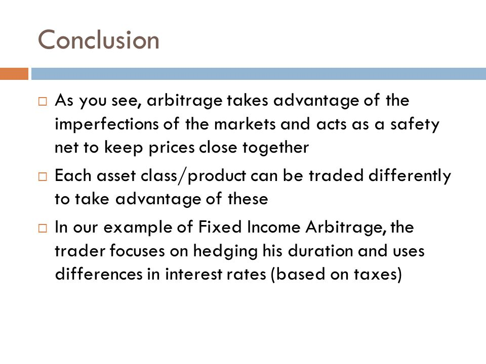 Conclusion  As you see, arbitrage takes advantage of the imperfections of the markets and acts as a safety net to keep prices close together  Each asset class/product can be traded differently to take advantage of these  In our example of Fixed Income Arbitrage, the trader focuses on hedging his duration and uses differences in interest rates (based on taxes)