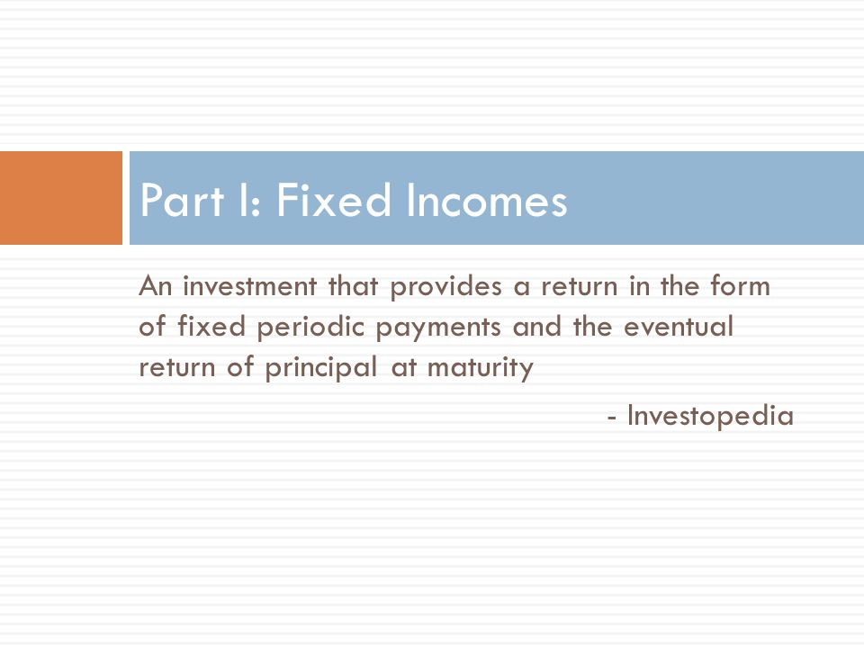 An investment that provides a return in the form of fixed periodic payments and the eventual return of principal at maturity - Investopedia Part I: Fixed Incomes