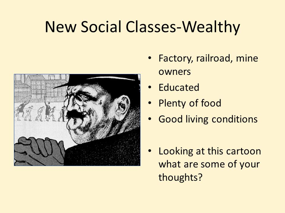 New Social Classes-Wealthy Factory, railroad, mine owners Educated Plenty of food Good living conditions Looking at this cartoon what are some of your