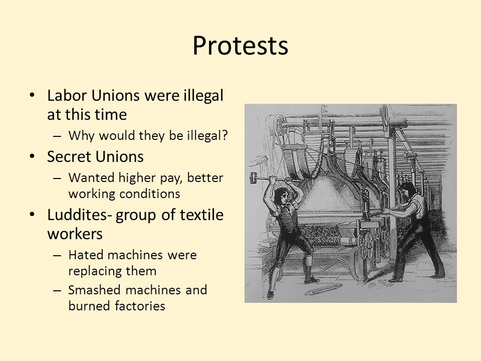 Protests Labor Unions were illegal at this time – Why would they be illegal? Secret Unions – Wanted higher pay, better working conditions Luddites- gr
