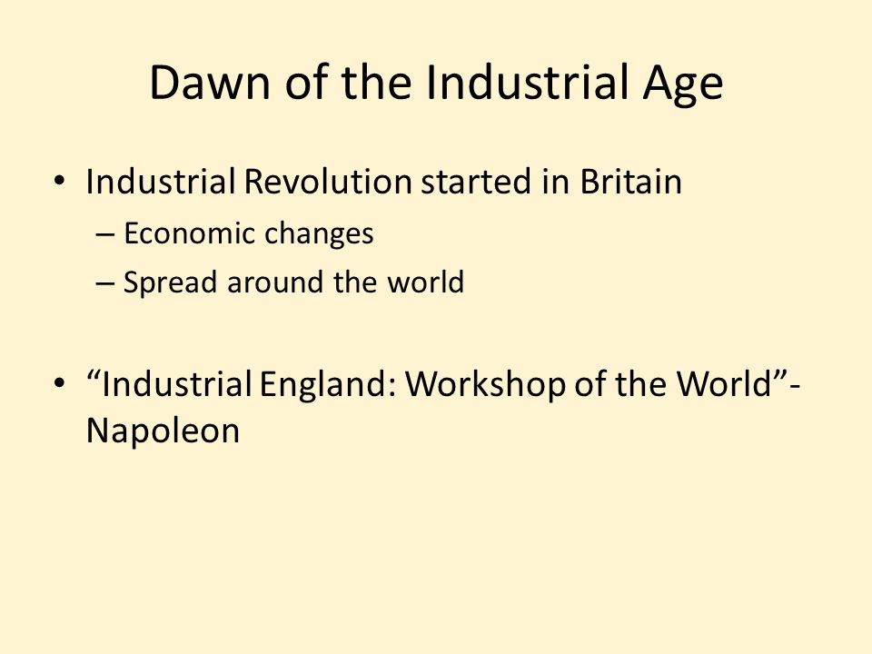 "Dawn of the Industrial Age Industrial Revolution started in Britain – Economic changes – Spread around the world ""Industrial England: Workshop of the"