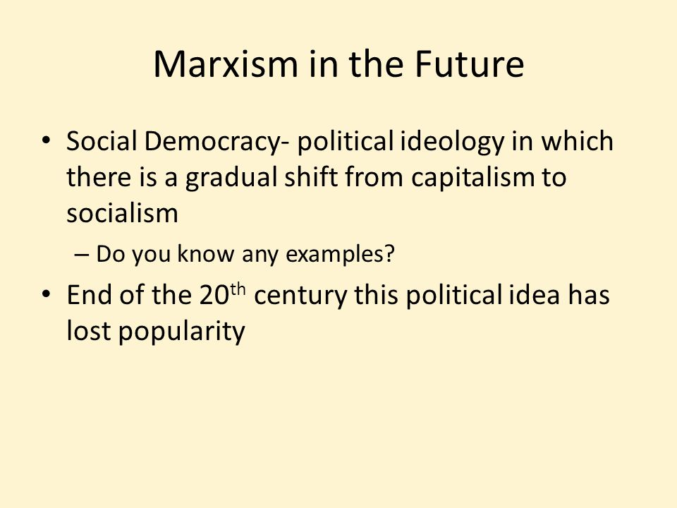 Marxism in the Future Social Democracy- political ideology in which there is a gradual shift from capitalism to socialism – Do you know any examples.