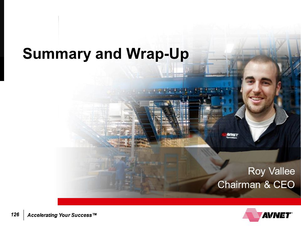 Accelerating Your Success™ 126 Summary and Wrap-Up Roy Vallee Chairman & CEO