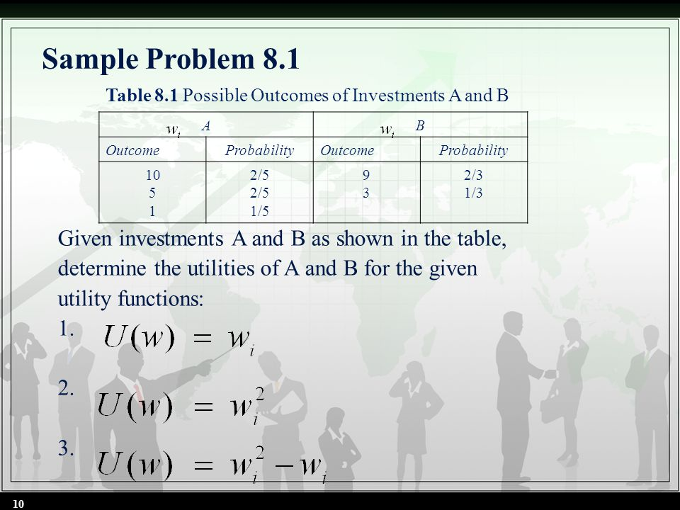 Sample Problem 8.1 Given investments A and B as shown in the table, determine the utilities of A and B for the given utility functions: 1. 2. 3. 10 AB