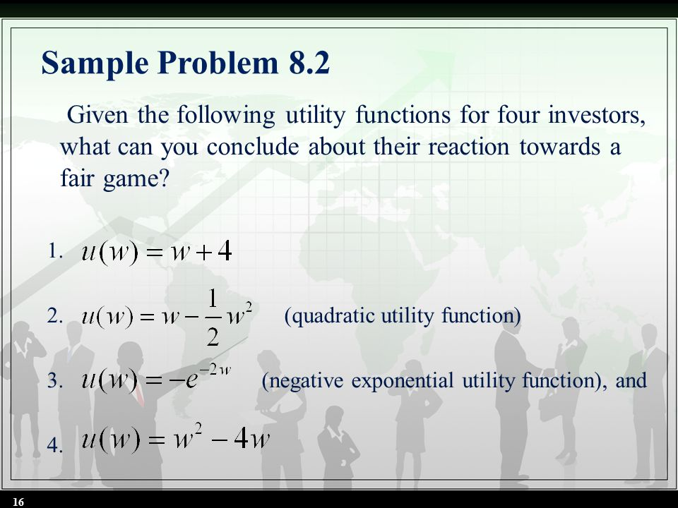 Sample Problem 8.2 Given the following utility functions for four investors, what can you conclude about their reaction towards a fair game? 1. 2. (qu
