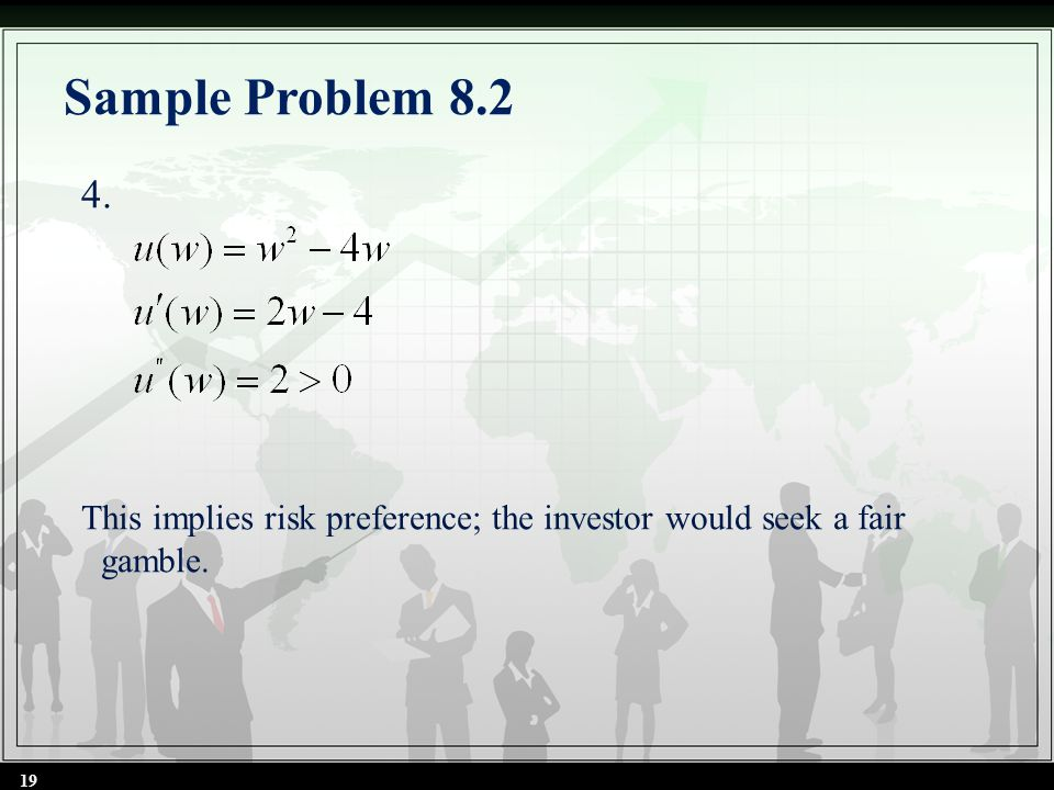 Sample Problem 8.2 4. This implies risk preference; the investor would seek a fair gamble. 19