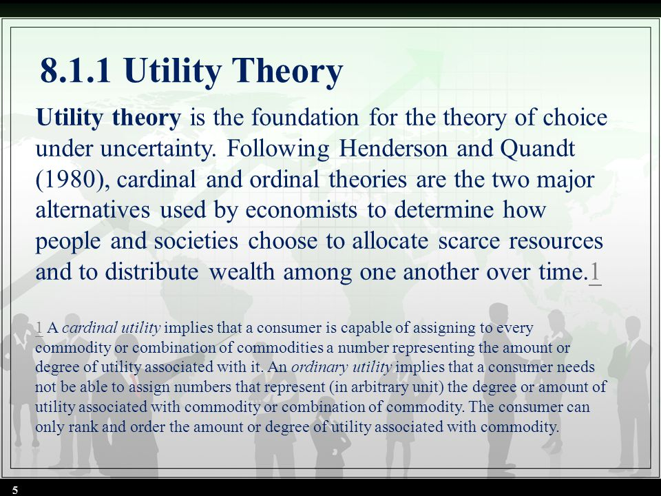 8.1.1 Utility Theory 5 Utility theory is the foundation for the theory of choice under uncertainty. Following Henderson and Quandt (1980), cardinal an