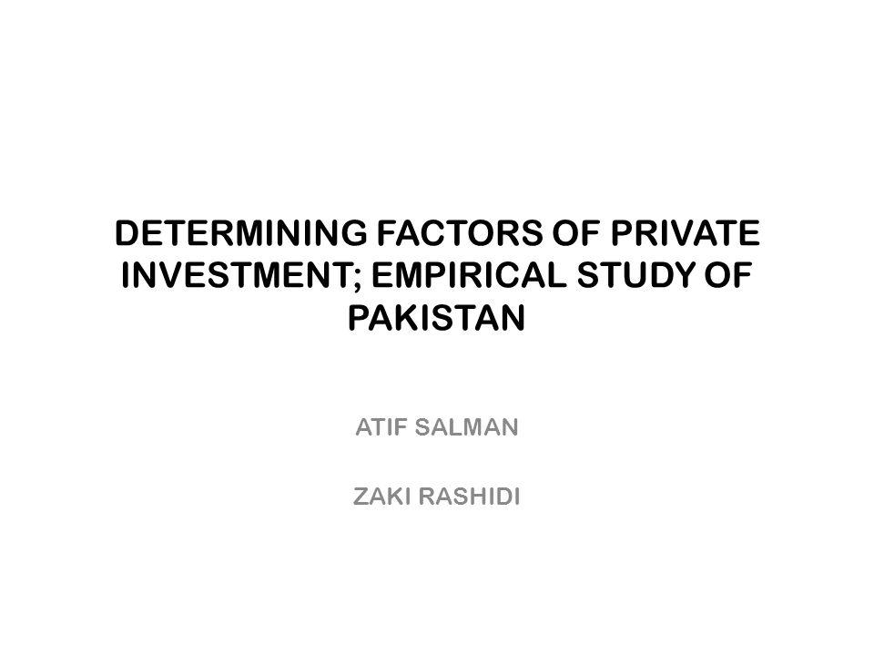 DETERMINING FACTORS OF PRIVATE INVESTMENT; EMPIRICAL STUDY OF PAKISTAN ATIF SALMAN ZAKI RASHIDI