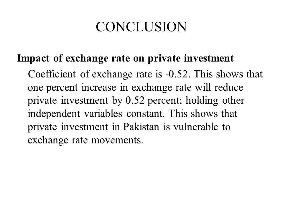 CONCLUSION Impact of exchange rate on private investment Coefficient of exchange rate is -0.52. This shows that one percent increase in exchange rate