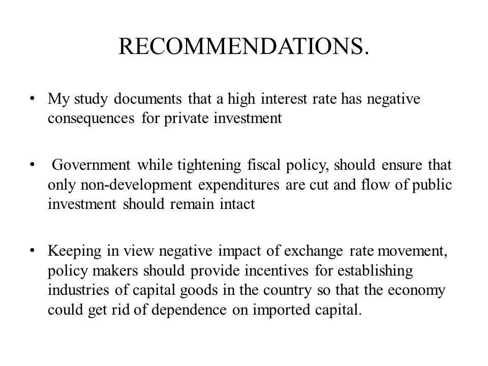 RECOMMENDATIONS. My study documents that a high interest rate has negative consequences for private investment Government while tightening fiscal poli