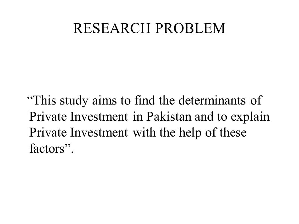 """RESEARCH PROBLEM """"This study aims to find the determinants of Private Investment in Pakistan and to explain Private Investment with the help of these"""