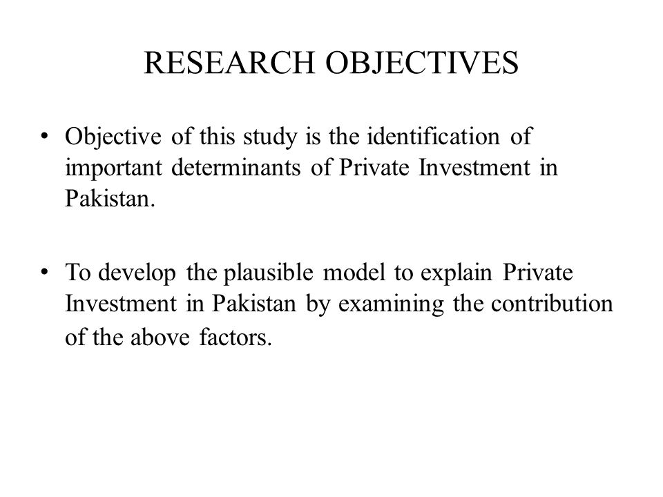 RESEARCH OBJECTIVES Objective of this study is the identification of important determinants of Private Investment in Pakistan. To develop the plausibl