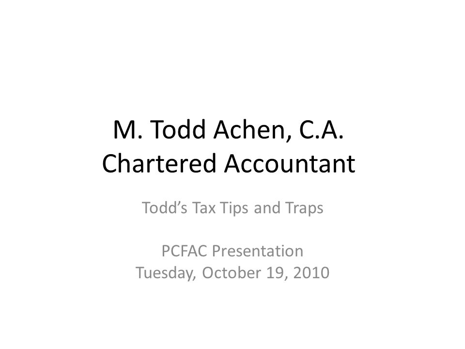 M. Todd Achen, C.A. Chartered Accountant Todd's Tax Tips and Traps PCFAC Presentation Tuesday, October 19, 2010